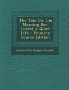 The Tide On The Moaning Bar. [with] A Quiet Life - Primary Source Edition