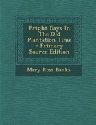 Bright Days In The Old Plantation Time - Primary Source Edition