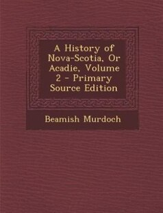 A History of Nova-Scotia, Or Acadie, Volume 2 - Primary Source Edition