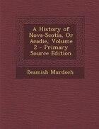 A History of Nova-Scotia, Or Acadie, Volume 2 - Primary Source Edition