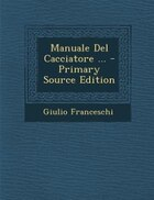 Manuale Del Cacciatore ... - Primary Source Edition