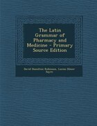 The Latin Grammar of Pharmacy and Medicine - Primary Source Edition
