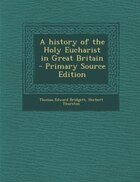 A history of the Holy Eucharist in Great Britain  - Primary Source Edition