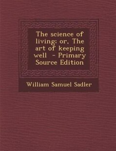 The science of living; or, The art of keeping well  - Primary Source Edition