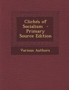 Clichés of Socialism  - Primary Source Edition