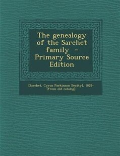 The genealogy of the Sarchet family  - Primary Source Edition