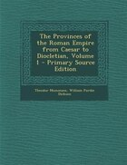 The Provinces of the Roman Empire from Caesar to Diocletian, Volume 1 - Primary Source Edition