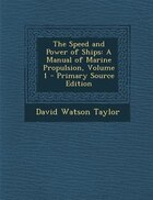 The Speed and Power of Ships: A Manual of Marine Propulsion, Volume 1 - Primary Source Edition