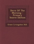Dawn Of The Morning - Primary Source Edition