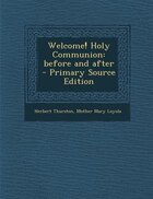 Welcome! Holy Communion: before and after  - Primary Source Edition