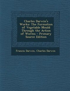 Charles Darwin's Works: The Formation of Vegetable Mould Through the Action of Worms - Primary Source Edition