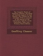The Complete Works of Geoffrey Chaucer: The House of Fame:the Legend of Good Women: The Treatise On the Astrolabe: With an Account of the S
