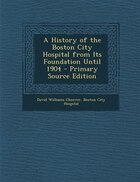 A History of the Boston City Hospital from Its Foundation Until 1904 - Primary Source Edition