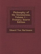 Philosophy of the Unconscious, Volume 1 - Primary Source Edition