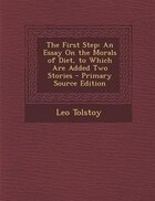 The First Step: An Essay On the Morals of Diet, to Which Are Added Two Stories - Primary Source Edition