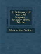 A Dictionary of the Cree Language - Primary Source Edition
