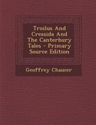 Troilus And Cressida And The Canterbury Tales - Primary Source Edition