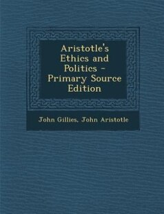 Aristotle's Ethics and Politics - Primary Source Edition