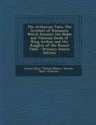 The Arthurian Tales: The Greatest of Romances Which Recount the Noble and Valorous Deeds of King Arthur and the Knights