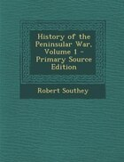 History of the Peninsular War, Volume 1 - Primary Source Edition