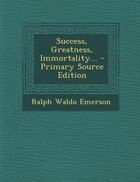 Success, Greatness, Immortality... - Primary Source Edition
