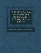 A Child's Garden of Verses and Underwoods - Primary Source Edition