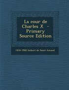 La cour de Charles X  - Primary Source Edition