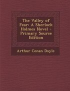 The Valley of Fear: A Sherlock Holmes Novel - Primary Source Edition
