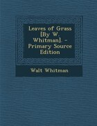Leaves of Grass [By W. Whitman]. - Primary Source Edition