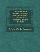 The Complete Works of Ralph Waldo Emerson, Volume 9 - Primary Source Edition