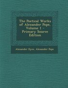 The Poetical Works of Alexander Pope, Volume 1 - Primary Source Edition