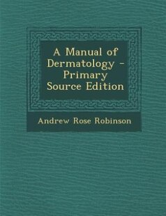 A Manual of Dermatology - Primary Source Edition