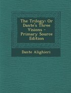 The Trilogy: Or Dante's Three Visions - Primary Source Edition