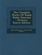 The Complete Works Of Ralph Waldo Emerson - Primary Source Edition