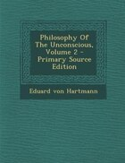 Philosophy Of The Unconscious, Volume 2 - Primary Source Edition