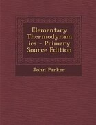 Elementary Thermodynamics - Primary Source Edition