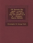 Of Toronto the good: a social study : the queen city of Canada as it is  - Primary Source Edition