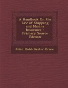 A Handbook On the Law of Shipping and Marine Insurance - Primary Source Edition