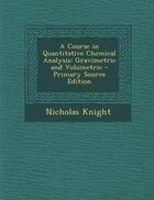 A Course in Quantitative Chemical Analysis: Gravimetric and Volumetric - Primary Source Edition