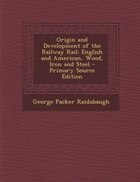 Origin and Development of the Railway Rail: English and American, Wood, Iron and Steel - Primary Source Edition