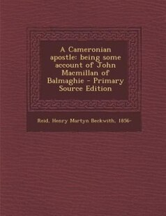 A Cameronian apostle: being some account of John Macmillan of Balmaghie - Primary Source Edition