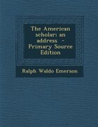 The American scholar; an address  - Primary Source Edition