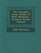 The Complete Prose Works of Walt Whitman - Primary Source Edition