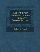 Robert Frost [selected poems - Primary Source Edition