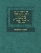 The Science of Real-Estate and Mortgage Investment - Primary Source Edition