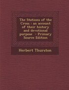 The Stations of the Cross: an account of their history and devotional purpose  - Primary Source Edition