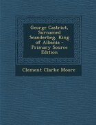 George Castriot, Surnamed Scanderbeg, King of Albania - Primary Source Edition