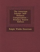 The American Scholar: Self-Reliance. Compensation - Primary Source Edition