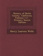 History of Butte County, California, Volumes 1-2 - Primary Source Edition