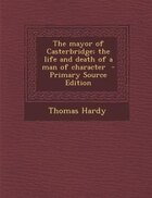 The mayor of Casterbridge; the life and death of a man of character  - Primary Source Edition